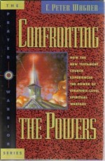Confronting the Powers: How the New Testament Church Experienced the Power of Strategic-Level Spiritual Warfare (The Prayer Warrior Series) - C. Peter Wagner