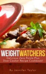Weight Watchers: Delicious Zero Points Plus Slow Cooker Recipe Cookbook - Jennifer Taylor
