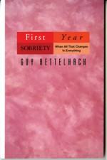 First Year Sobriety: When All That Changes Is Everything - Guy Kettelhack