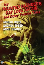 My Haunted Blender's Gay Love Affair, and Other Twisted Tales - Abigail Roux, Andrea Speed, Anne Tenino