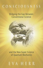 Consciousness: Bridging the Gap Between Conventional Science and the New Super Science of Quantum Mechanics - Eva Herr