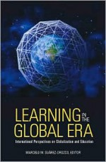 Learning in the Global Era: International Perspectives on Globalization and Education - Marcelo M. Suárez-Orozco