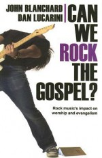 Can We Rock the Gospel?: Rock Music's Impact on Worship and Evangelism - John Blanchard, Dan Lucarini