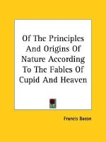 Of the Principles and Origins of Nature According to the Fables of Cupid and Heaven - Francis Bacon