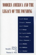 Modern America and the Legacy of Founding - Ronald J. Pestritto, Thomas G. West, Donald R. Brand, Christopher C. Burkett, James W. Ceaser, Eric Claeys, Peter Augustine Lawler, Tiffany Jones Miller, Sidney A. Pearson Jr., Jeremy Rabkin, Adam Wolfson, Scot J. Zentner