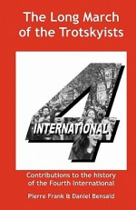 The Long March of the Trotskyists Contributions to the History of the Fourth International - Pierre Frank, Daniel Bensaïd, Ernest Mandel
