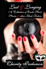 Lust & Longing: A Collection of Erotic Shorts - Charity Parkerson