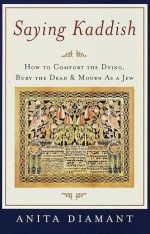 Saying Kaddish: How to Comfort the Dying, Bury the Dead, and Mourn as a Jew - Anita Diamant