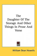 The Daughter of the Storage and Other Things in Prose and Verse - William Dean Howells