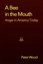 A Bee in the Mouth: Anger in America Now - Peter Wood