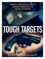 Tough Targets: When Criminals Face Armed Resistance from Citizens - Clayton E. Cramer, David Burnett