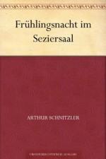 Frühlingsnacht im Seziersaal (German Edition) - Arthur Schnitzler