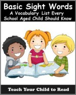 Basic Sight Words: A Vocabulary List of Over 300 Words Every School Aged Child Should Know (Teach Your Child To Read) - Adele Jones