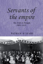 Servants of the Empire: The Irish in Punjab 1881-1921 - Patrick O'Leary