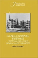 A Once Charitable Enterprise: Hospitals and Health Care in Brooklyn and New York 1885 1915 - David Rosner