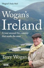 Wogan's Ireland: A Tour Around the Country that Made the Man - Terry Wogan