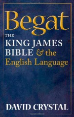 Begat: The King James Bible and the English Language - David Crystal