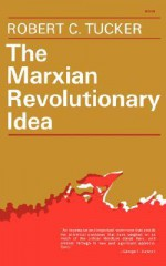 The Marxian Revolutionary Idea - Robert Tucker