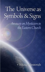 The Universe as Symbols and Signs: An Essay on Mysticism in the Eastern Church - Nikolai Velimirovich