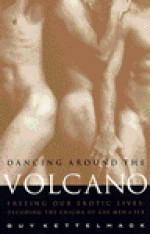 Dancing Around the Volcano: Freeing Our Erotic Lives: Decoding the Enigma of Gay Men and Sex - Guy Kettelhack