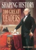 Shaping History: 100 Great Leaders. Brian Mooney - Brian Mooney