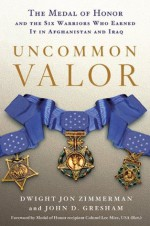 Uncommon Valor: The Medal of Honor and the Six Warriors Who Earned It in Afghanistan and Iraq - Dwight Jon Zimmerman, John D. Gresham, Ola Mize