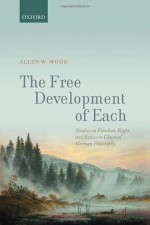 The Free Development of Each: Studies on Freedom, Right and Ethics in Classical German Philosophy - Allen W. Wood