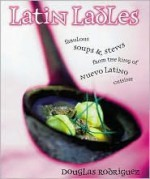 Latin Ladles: Fabulous Soups and Stews from the King of Nuevo Latin Cuisine - Douglas Rodriguez