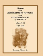 Abstracts Of The Administration Accounts Of The Prerogative Court Of Maryland, 1754 1760, Libers 37 45 - Vernon L. Skinner Jr.