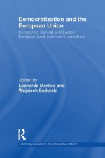 Democratization and the European Union: Comparing Central and Eastern European Post-Communist Countries (Routledge Research in Comparative Politics) - Leonardo Morlino, Wojciech Sadurski