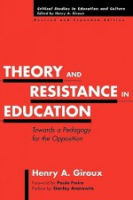 Theory and Resistance in Education: Towards a Pedagogy for the Opposition - Henry A. Giroux