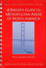 A Birder's Guide to Metropolitan Areas of North America: ABA/Lane Birdfinding Guide - Paul Lehman