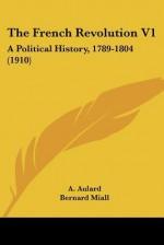 The French Revolution V1: A Political History, 1789-1804 (1910) - A. Aulard, Bernard Miall