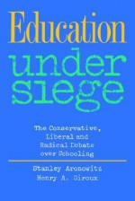 Education Under Siege: The Conservative, Liberal, and Radical Debate Over Schooling - Stanley Aronowitz, Henry A. Giroux
