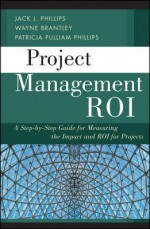 Project Management ROI: A Step-by-Step Guide for Measuring the Impact and ROI for Projects - Jack J. Phillips