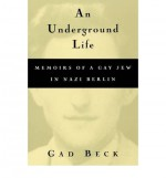 An Underground Life: Memoirs of a Gay Jew in Nazi Berlin - Gad Beck, Frank Heibert, Allison Brown