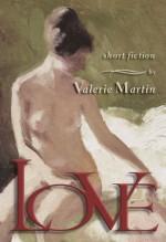 Love: Short Stories - Valerie Martin