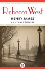 Henry James: A Critical Biography - Rebecca West