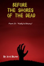 """Before the Shores of the Dead: Part 3 """"Kelly's Story"""" (Before the Shores of the Dead, #3) - Josh Hilden"""