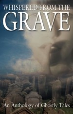 Whispered from the Grave: An Anthology of Ghostly Tales - Thomas J. Strauch, David B. Silva, D.G.K. Goldberg, Julie Anne Parks, Kyle Marffin, Nancy Kilpatrick, Dominick Cancilla, P.D. Cacek, Edo Van Belkom, Tina L. Jens, Barry Hoffman, Rick R. Reed, Margaret L. Carter, Don D'Ammassa, Sue Burke