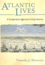 Atlantic Lives: A Comparative Approach to Early America - Timothy J. Shannon
