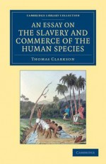 An Essay on the Slavery and Commerce of the Human Species: Particularly the African, Translated from a Latin Dissertation, Which Was Honoured with the First Prize in the University of Cambridge, for the Year 1785 - Thomas Clarkson, John Newton