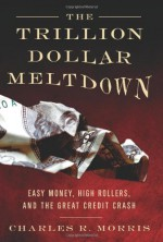 The Trillion Dollar Meltdown: Easy Money, High Rollers, and the Great Credit Crash - Charles R. Morris