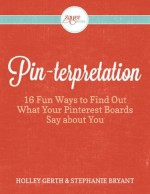 Pinterpretation: 16 Fun Ways to Find Out What Your Pinterest Boards Say About You - Holley Gerth, Stephanie Bryant