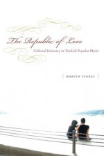 The Republic of Love: Cultural Intimacy in Turkish Popular Music (Chicago Studies in Ethnomusicology) - Martin Stokes