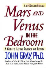 Mars and Venus in the Bedroom: A Guide to Lasting Romance and Passion - John Gray