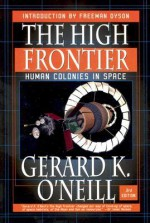 The High Frontier: Human Colonies in Space - Gerard K. O'Neill, Freeman John Dyson