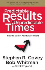 Predictable Results in Unpredictable Times - Stephen R. Covey, Breck England, Bob Whitman