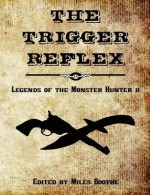 The Trigger Reflex: Legends of the Monster Hunter II - Miles Boothe, Brian P. Easton, Joshua Reynolds, John M. Whalen, Edward M. Erdelac, T.W. Garland, Matthew Baugh, H.J. Hill, Daniel Durrant, Jason Papke, William R.D. Wood, Medina Falcon, Rob Pegler, Angel Propps, Mike Brooks, Paul Salvette, Marc Sorondo, Thom Brannan, Edw