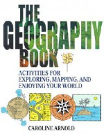 The Geography Book: Activities for Exploring, Mapping, and Enjoying Your World - Caroline Arnold
